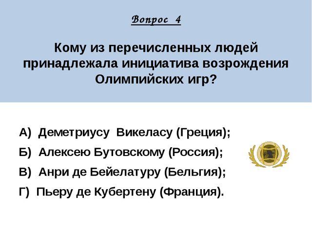 Вопрос 4 Кому из перечисленных людей принадлежала инициатива возрождения Оли...