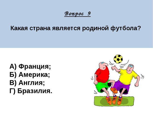 Вопрос 9 Какая страна является родиной футбола? А) Франция; Б) Америка; В) А...