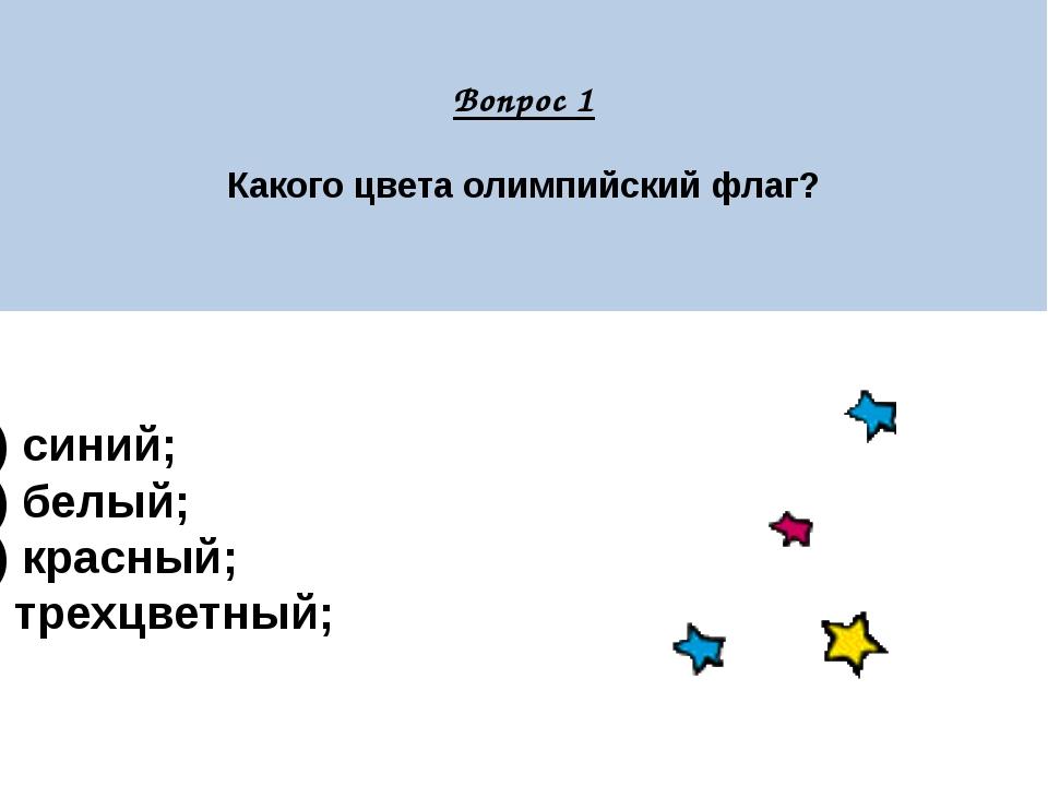 Вопрос 1 Какого цвета олимпийский флаг? А) синий; Б) белый; В) красный; Г) т...