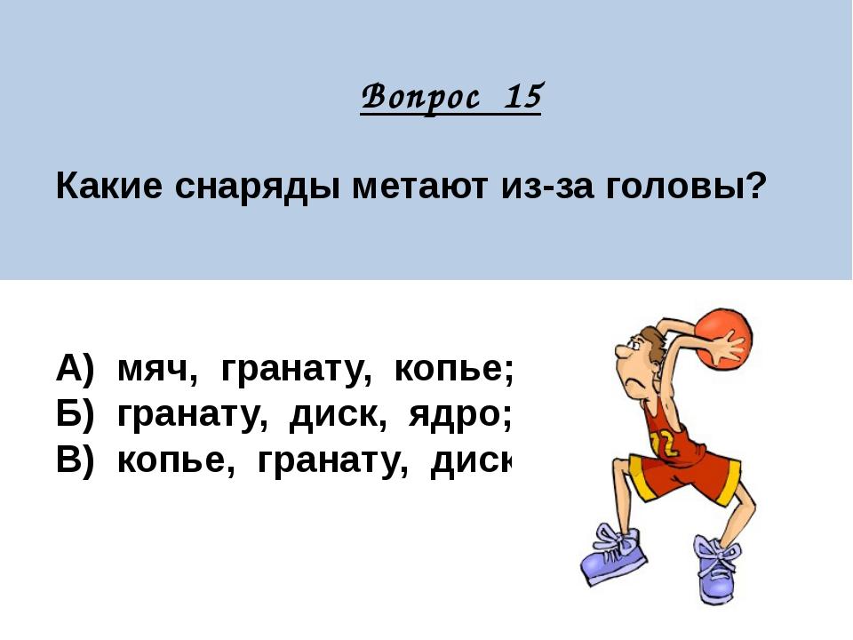 Вопрос 15 Какие снаряды метают из-за головы? А) мяч, гранату, копье; Б) гран...