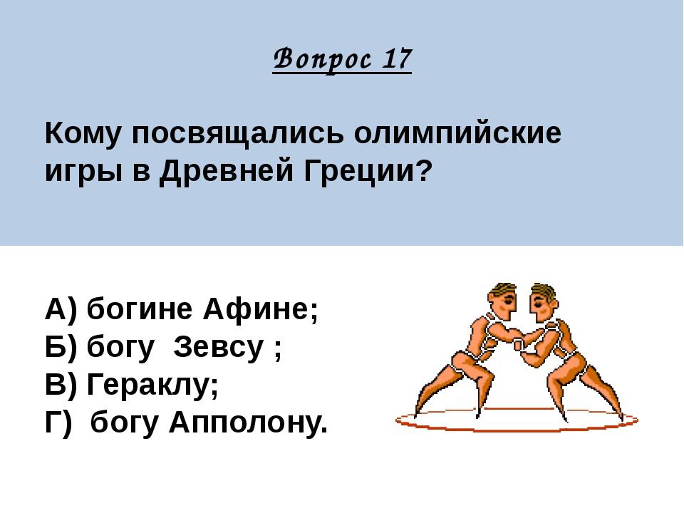 Вопрос 17 Кому посвящались олимпийские игры в Древней Греции? А) богине Афин...