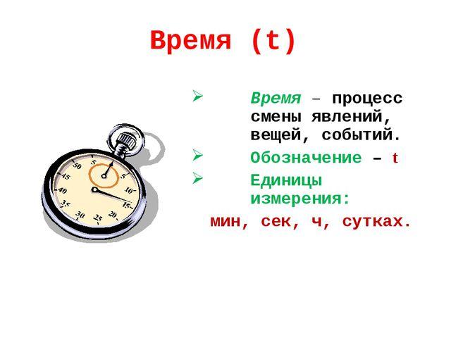 Время (t) Время – процесс смены явлений, вещей, событий. Обозначение – t Един...