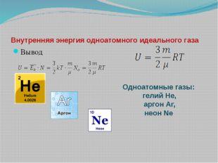 Внутренняя энергия одноатомного идеального газа Вывод Одноатомные газы: гелий