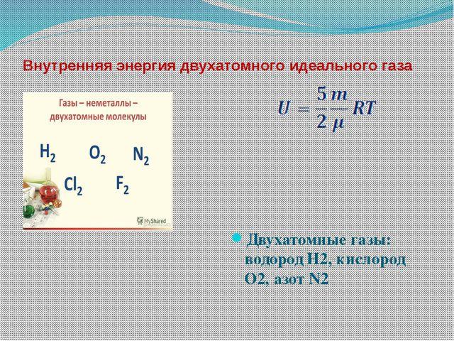 Внутренняя энергия двухатомного идеального газа  Двухатомные газы: водород Н...