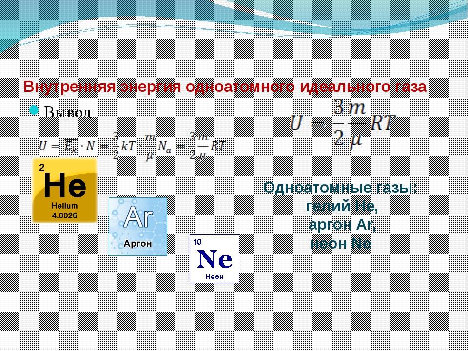 Внутренняя энергия одноатомного идеального газа Вывод Одноатомные газы: гелий...