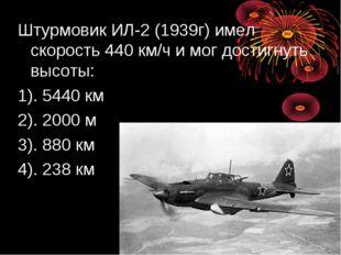 Штурмовик ИЛ-2 (1939г) имел скорость 440 км/ч и мог достигнуть высоты: 1). 54
