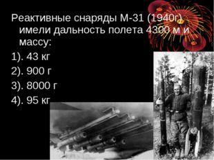 Реактивные снаряды М-31 (1940г) имели дальность полета 4300 м и массу: 1). 43