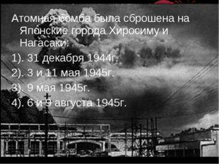 Атомная бомба была сброшена на Японские города Хиросиму и Нагасаки: 1). 31 де