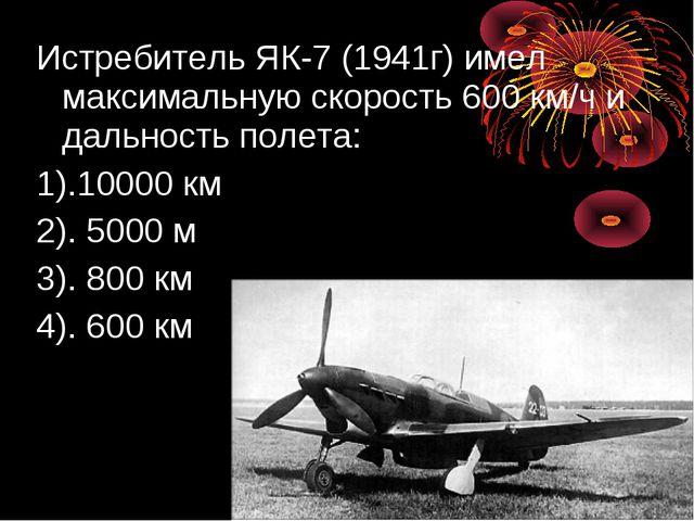 Истребитель ЯК-7 (1941г) имел максимальную скорость 600 км/ч и дальность поле...