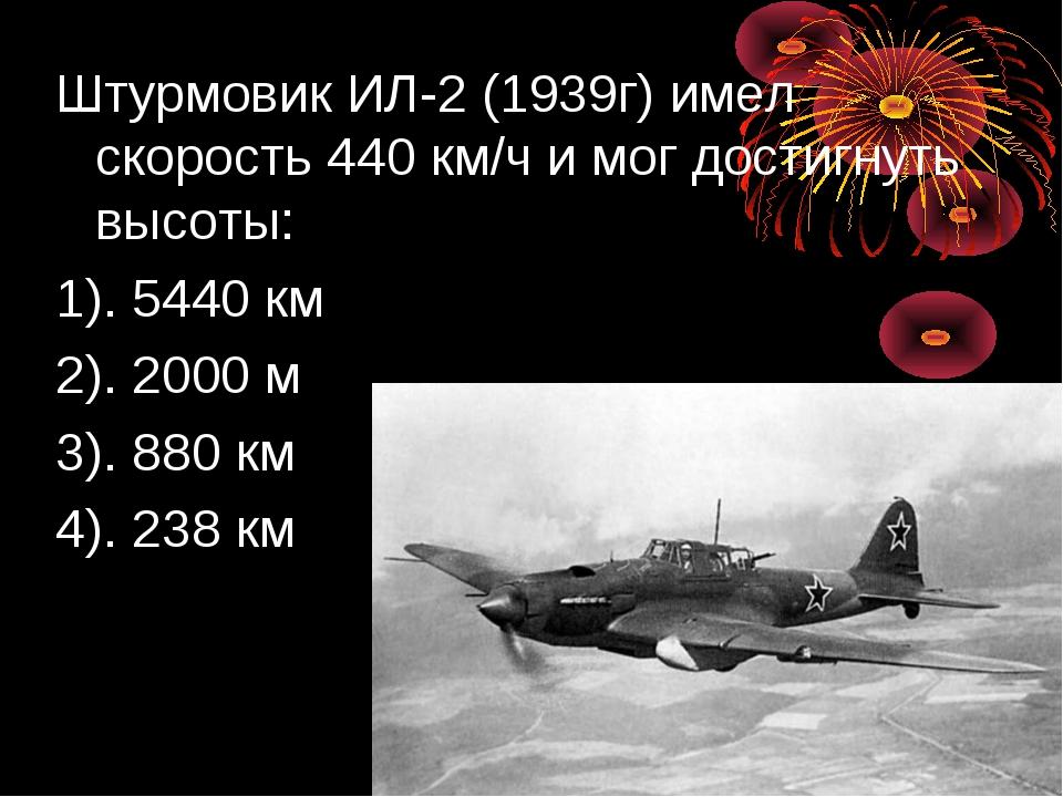 Штурмовик ИЛ-2 (1939г) имел скорость 440 км/ч и мог достигнуть высоты: 1). 54...