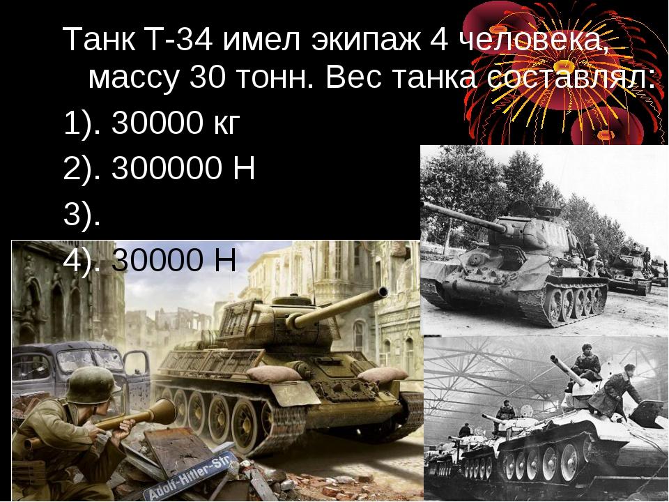 Танк Т-34 имел экипаж 4 человека, массу 30 тонн. Вес танка составлял: 1). 300...