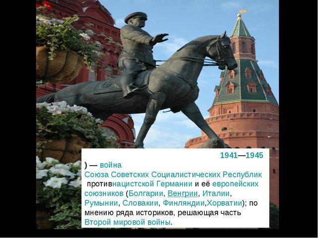 Вели́кая Оте́чественная война́ (1941—1945)—войнаСоюза Советских Социалисти...