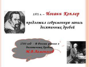 1571 г. – Иоганн Кеплер предложил современную запись десятичных дробей 1703