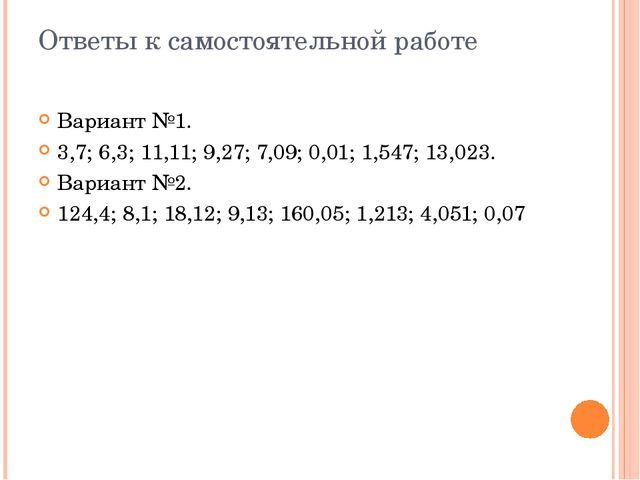 Вариант №1. 3,7; 6,3; 11,11; 9,27; 7,09; 0,01; 1,547; 13,023. Вариант №2. 124...