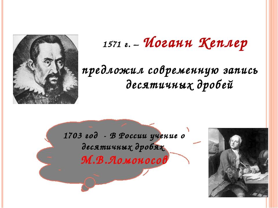 1571 г. – Иоганн Кеплер предложил современную запись десятичных дробей 1703...