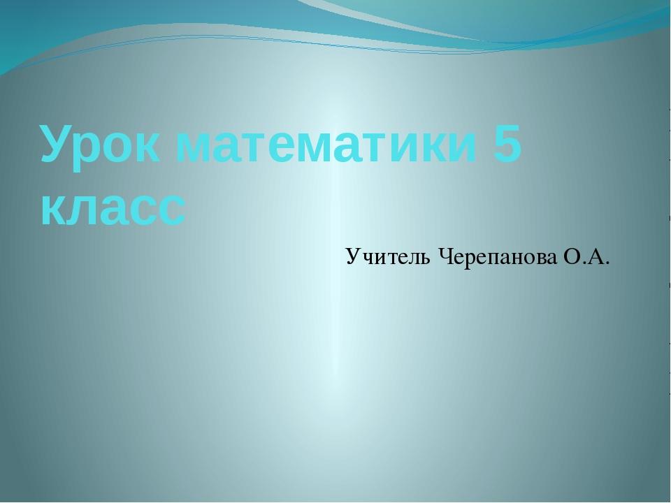 Урок математики 5 класс Учитель Черепанова О.А.