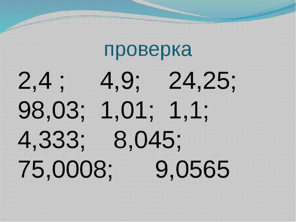 проверка 2,4 ; 4,9; 24,25; 98,03; 1,01; 1,1; 4,333; 8,045; 75,0008; 9,0565