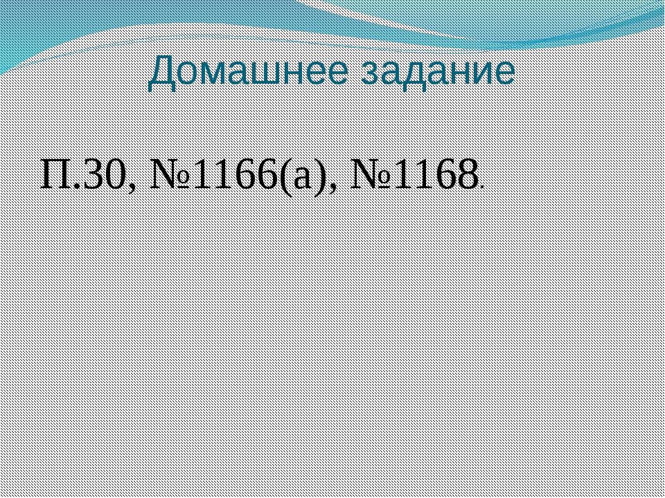 Домашнее задание П.30, №1166(а), №1168.