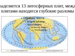 Выделяется 13 литосферных плит, между плитами находятся глубокие разломы