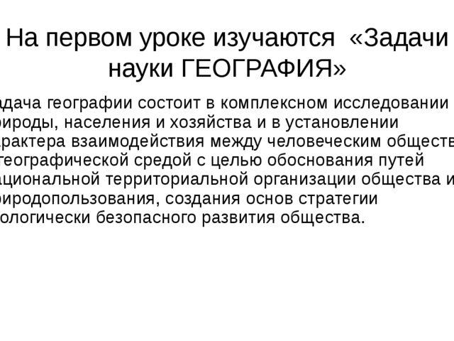 На первом уроке изучаются «Задачи науки ГЕОГРАФИЯ» Задача географии состоит в...