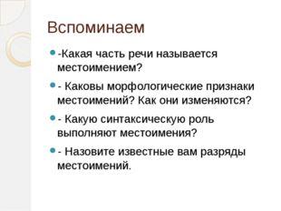 Вспоминаем -Какая часть речи называется местоимением? - Каковы морфологически