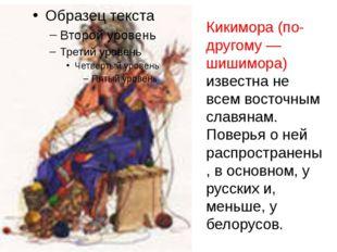 Кикимора (по-другому — шишимора) известна не всем восточным славянам. Поверь