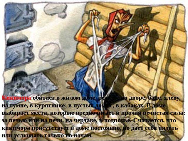 Кикимора обитает в жилом доме, реже — во дворе, бане, хлеву, на гумне,...