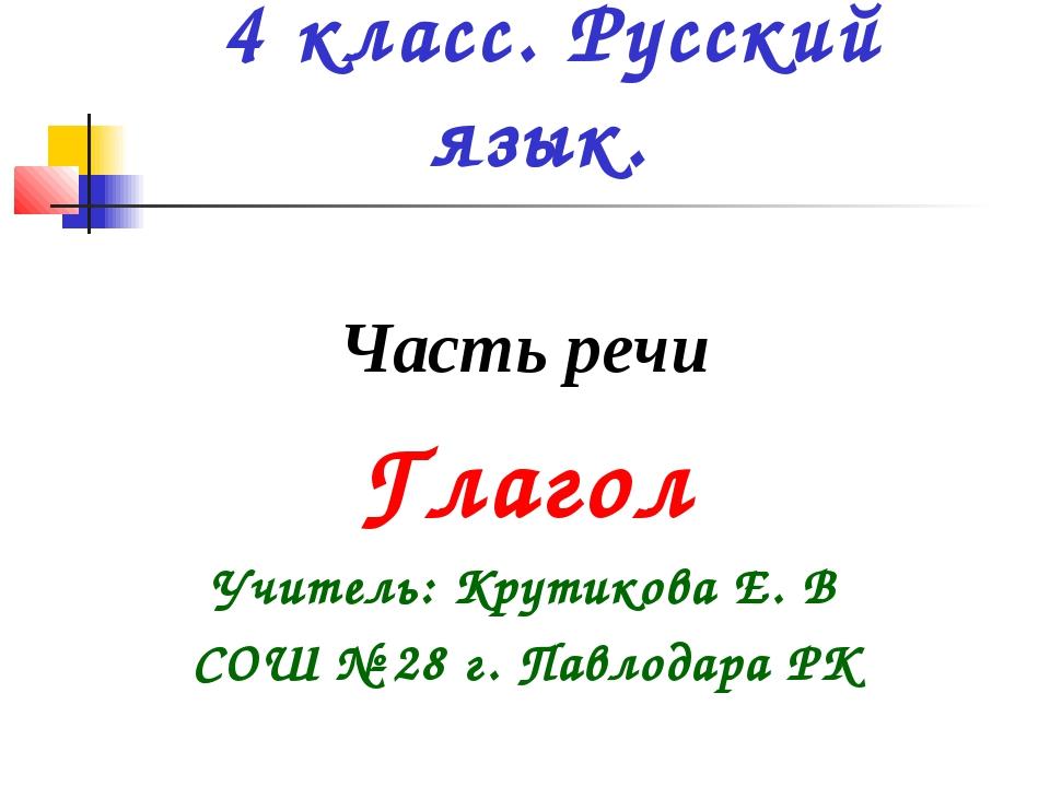 4 класс. Русский язык. Часть речи Глагол Учитель: Крутикова Е. В СОШ № 28 г....