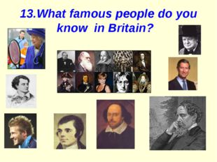 13.What famous people do you know in Britain?
