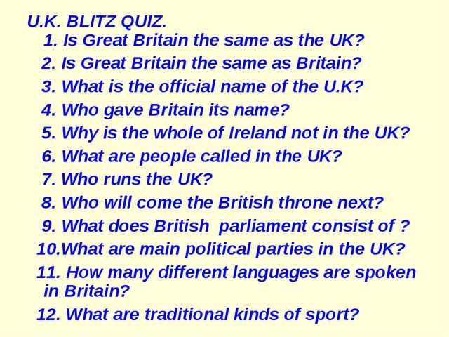 U.K. BLITZ QUIZ. 1. Is Great Britain the same as the UK? 2. Is Great Britain...
