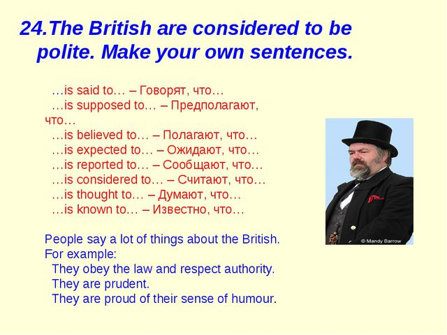 24.The British are considered to be polite. Make your own sentences. …is said...