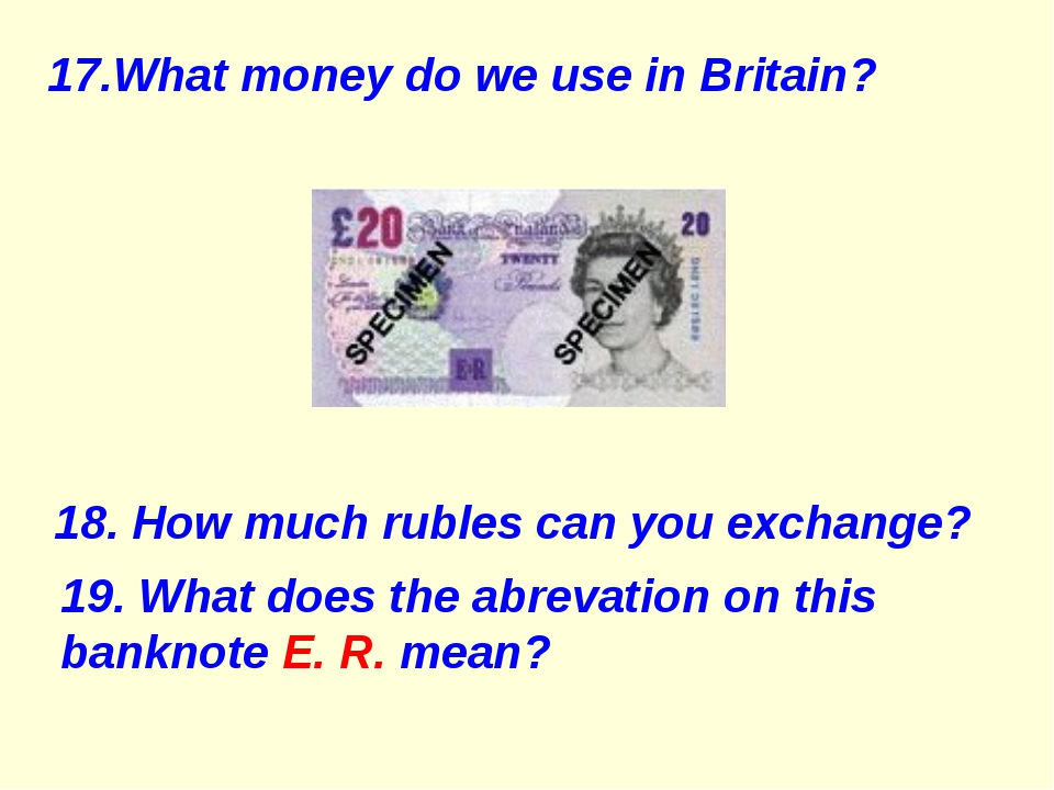17.What money do we use in Britain? 18. How much rubles can you exchange? 19....