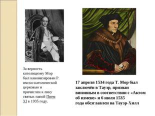 17 апреля1534 годаТ. Мор был заключён вТауэр, признан виновным в соответст