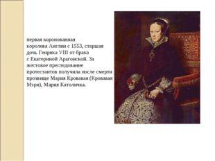 Мари́я I Тюдо́р— первая коронованная королеваАнглиис1553, старшая дочь