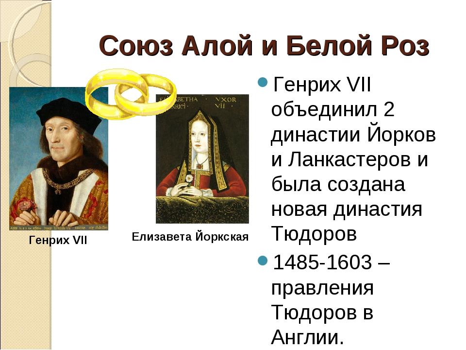 Союз Алой и Белой Роз Генрих VII объединил 2 династии Йорков и Ланкастеров и...