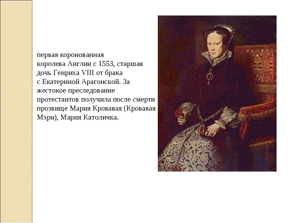 Мари́я I Тюдо́р— первая коронованная королеваАнглиис1553, старшая дочь...