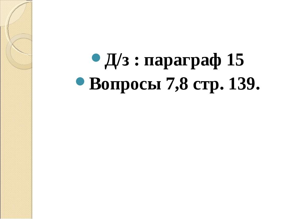 Д/з : параграф 15 Вопросы 7,8 стр. 139.