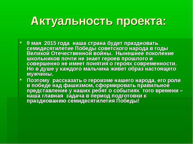 Актуальность проекта: 9 мая 2015 года наша страна будет праздновать семиде...