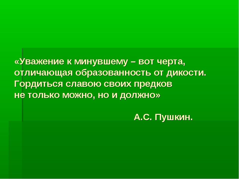 «Уважение к минувшему – вот черта, отличающая образованность от дикости. Горд...