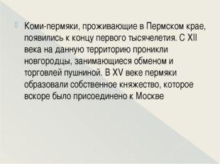 Коми-пермяки, проживающие в Пермском крае, появились к концу первого тысячел
