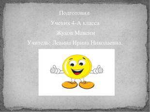 Подготовил Ученик 4-А класса Жуков Максим Учитель: Левина Ирина Николаевна.