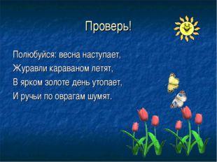 Проверь! Полюбуйся: весна наступает, Журавли караваном летят, В ярком золоте