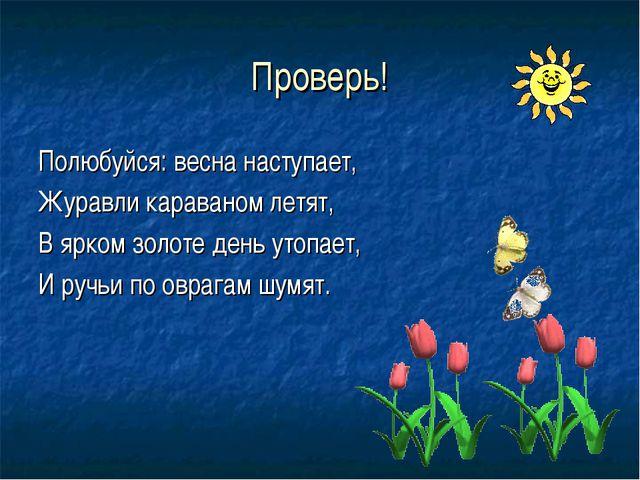 Проверь! Полюбуйся: весна наступает, Журавли караваном летят, В ярком золоте...