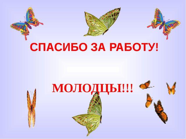 СПАСИБО ЗА РАБОТУ! МОЛОДЦЫ!!!