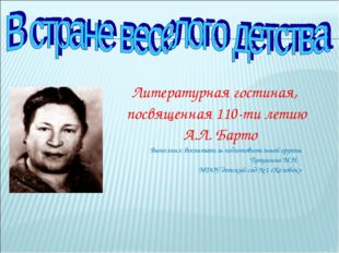 Литературная гостиная, посвященная 110-ти летию А.Л. Барто Выполнил: воспитат