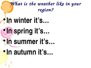 What is the weather like in your region? In winter it's… In spring it's… In s