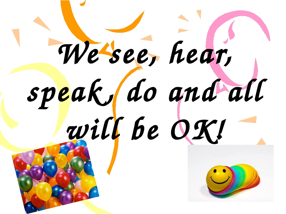 We see, hear, speak, do and all will be OK!