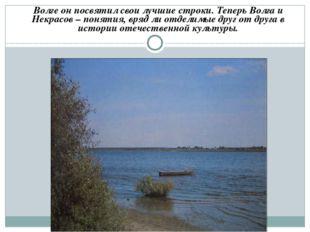 Волге он посвятил свои лучшие строки. Теперь Волга и Некрасов – понятия, вряд