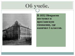 В 1832 Некрасов поступил в ярославскую гимназию, где окончил 5 классов. Об уч