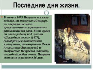 В начале 1875 Некрасов тяжело заболел, ни знаменитый хирург, ни операция не м